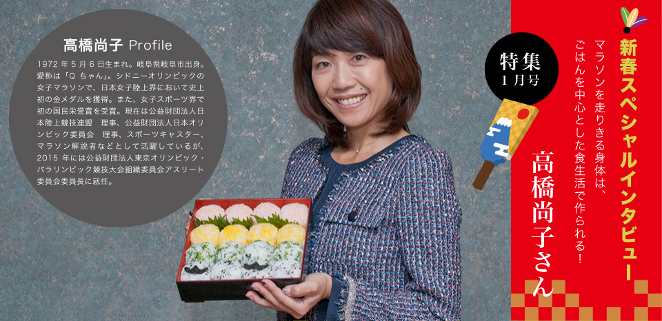 新春スペシャルインタビュー マラソンを走りきる身体は、ごはんを中心とした食生活で作られる! 高橋尚子さん